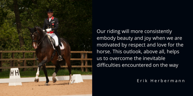 Our riding will more consistently embody beauty and joy when we are motivated by respect and love for the horse. This outlook, above all, helps us to overcome the inevitable difficulties
